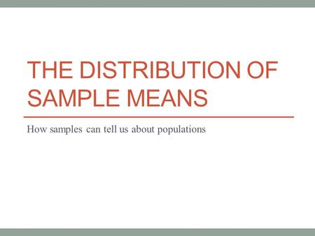 THE DISTRIBUTION OF SAMPLE MEANS How samples can tell us about populations.