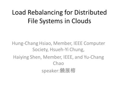 Load Rebalancing for Distributed File Systems in Clouds Hung-Chang Hsiao, Member, IEEE Computer Society, Hsueh-Yi Chung, Haiying Shen, Member, IEEE, and.