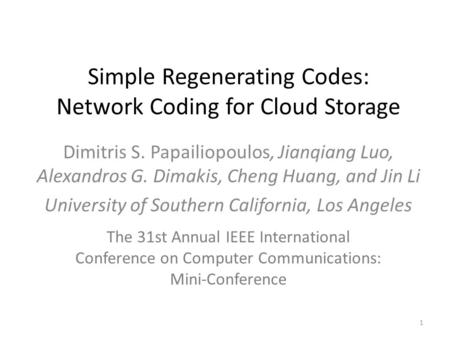 Simple Regenerating Codes: Network Coding for Cloud Storage Dimitris S. Papailiopoulos, Jianqiang Luo, Alexandros G. Dimakis, Cheng Huang, and Jin Li University.