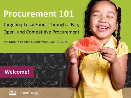 Procurement 101 Targeting Local Foods Through a Fair, Open, and Competitive Procurement MA Farm to Cafeteria Conference| Jan. 13, 2015 Welcome!