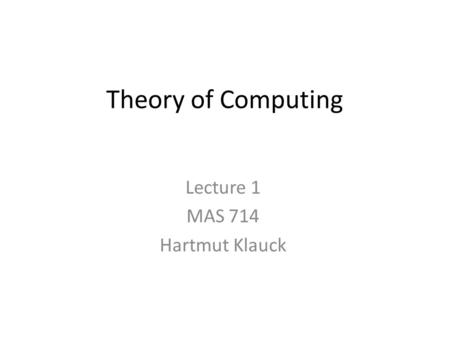 Theory of Computing Lecture 1 MAS 714 Hartmut Klauck.