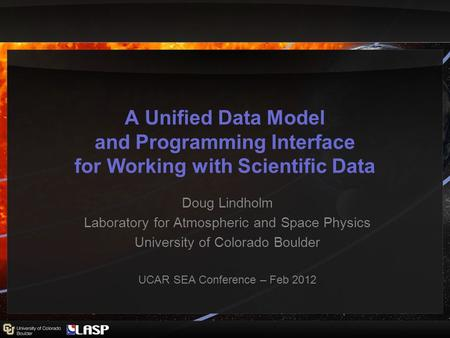 A Unified Data Model and Programming Interface for Working with Scientific Data Doug Lindholm Laboratory for Atmospheric and Space Physics University of.
