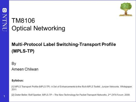 1 TM8106 Optical Networking Multi-Protocol Label Switching-Transport Profile (MPLS-TP) By Ameen Chilwan Syllabus: [1] MPLS Transport Profile (MPLS-TP):