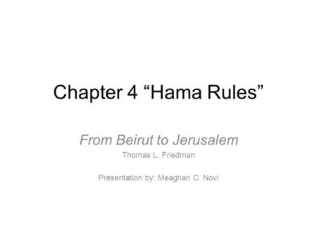 "Chapter 4 ""Hama Rules"" From Beirut to Jerusalem Thomas L. Friedman Presentation by: Meaghan C. Novi."