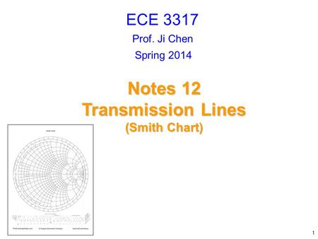 Prof. Ji Chen Notes 12 Transmission Lines (Smith Chart) ECE 3317 1 Spring 2014.