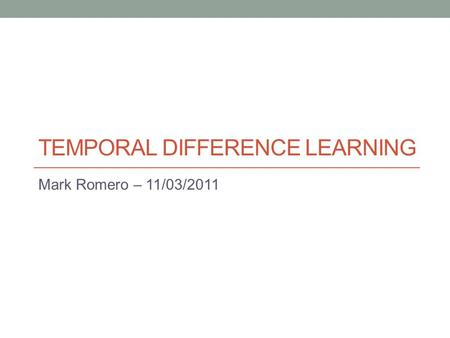 TEMPORAL DIFFERENCE LEARNING Mark Romero – 11/03/2011.