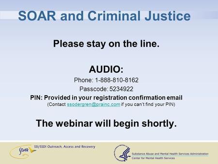 SOAR and Criminal Justice Please stay on the line. AUDIO: Phone: 1-888-810-8162 Passcode: 5234922 PIN: Provided in your registration confirmation email.