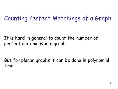 1 Counting Perfect Matchings of a Graph It is hard in general to count the number of perfect matchings in a graph. But for planar graphs it can be done.