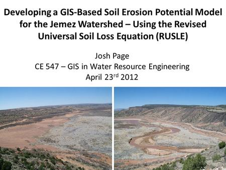 Developing a GIS-Based Soil Erosion Potential Model for the Jemez Watershed – Using the Revised Universal Soil Loss Equation (RUSLE) Josh Page CE 547 –