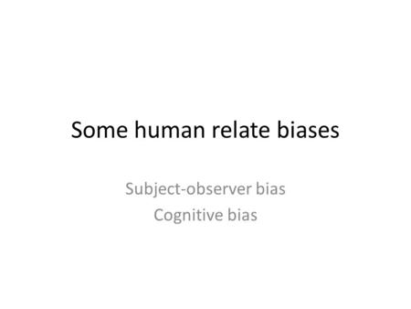 Some human relate biases Subject-observer bias Cognitive bias.