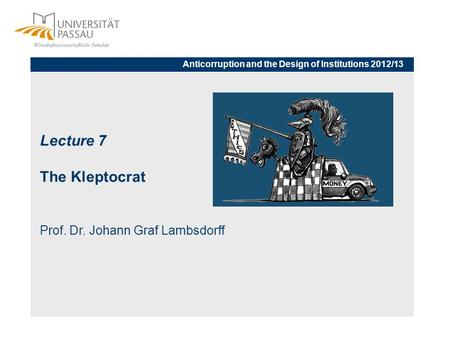 Lecture 7 The Kleptocrat Prof. Dr. Johann Graf Lambsdorff Anticorruption and the Design of Institutions 2012/13.