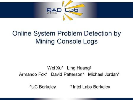 UC Berkeley Online System Problem Detection by Mining Console Logs Wei Xu* Ling Huang † Armando Fox* David Patterson* Michael Jordan* *UC Berkeley † Intel.