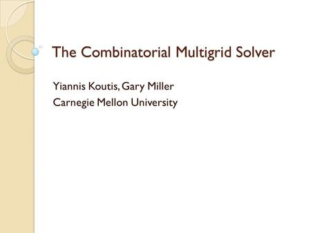 The Combinatorial Multigrid Solver Yiannis Koutis, Gary Miller Carnegie Mellon University TexPoint fonts used in EMF. Read the TexPoint manual before you.