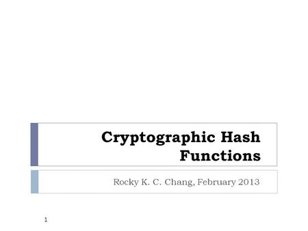 Cryptographic Hash Functions Rocky K. C. Chang, February 2013 1.