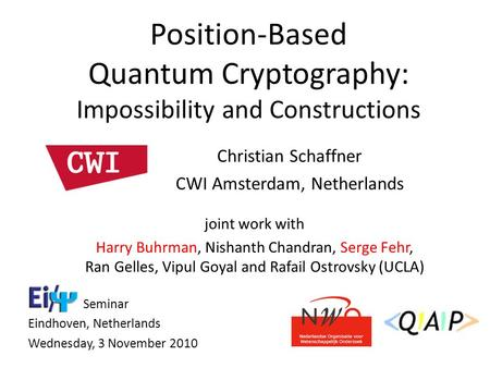 Christian Schaffner CWI Amsterdam, Netherlands Position-Based Quantum Cryptography: Impossibility and Constructions Seminar Eindhoven, Netherlands Wednesday,
