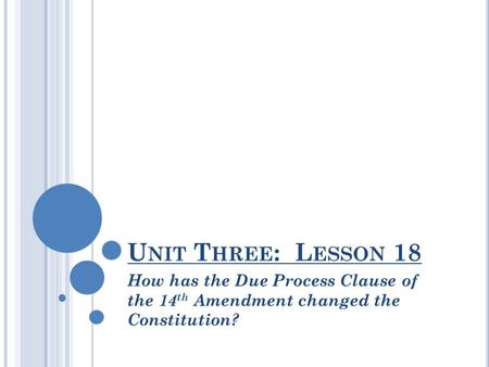 U NIT T HREE : L ESSON 18 How has the Due Process Clause of the 14 th Amendment changed the Constitution?