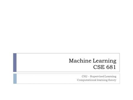 Machine Learning CSE 681 CH2 - Supervised Learning Computational learning theory.