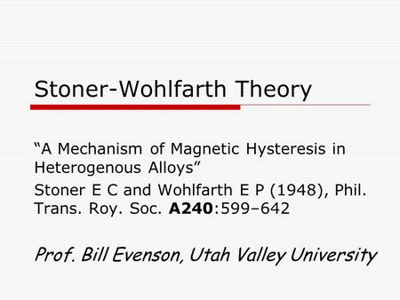 "Stoner-Wohlfarth Theory ""A Mechanism of Magnetic Hysteresis in Heterogenous Alloys"" Stoner E C and Wohlfarth E P (1948), Phil. Trans. Roy. Soc. A240:599–642."