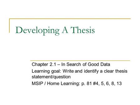Developing A Thesis Chapter 2.1 – In Search of Good Data Learning goal: Write and identify a clear thesis statement/question MSIP / Home Learning: p. 81.