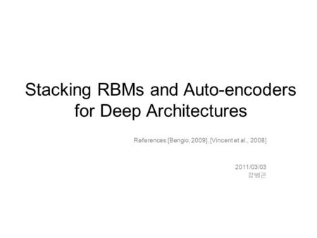 Stacking RBMs and Auto-encoders for Deep Architectures References:[Bengio, 2009], [Vincent et al., 2008] 2011/03/03 강병곤.