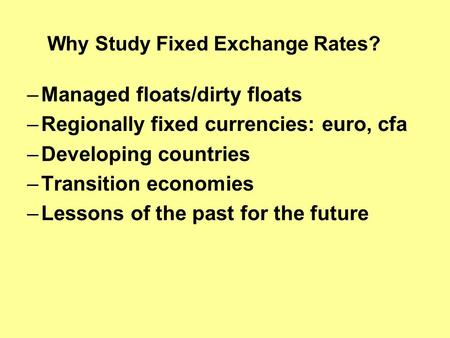 Why Study Fixed Exchange Rates? –Managed floats/dirty floats –Regionally fixed currencies: euro, cfa –Developing countries –Transition economies –Lessons.