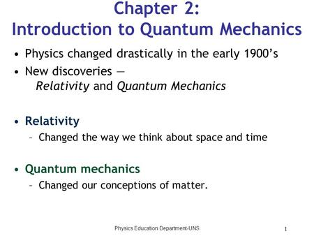 1 Chapter 2: Introduction to Quantum Mechanics Physics changed drastically in the early 1900's New discoveries — Relativity and Quantum Mechanics Relativity.