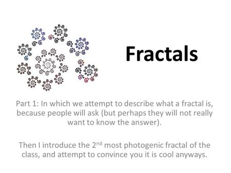 Fractals Part 1: In which we attempt to describe what a fractal is, because people will ask (but perhaps they will not really want to know the answer).