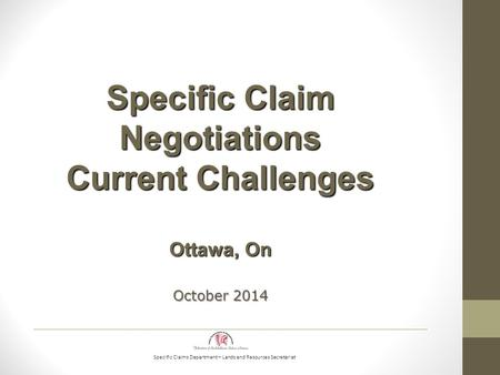 Specific Claims Department – Lands and Resources Secretariat Specific Claim Negotiations Current Challenges Ottawa, On October 2014.
