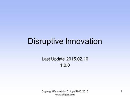 Disruptive Innovation Last Update 2015.02.10 1.0.0 Copyright Kenneth M. Chipps Ph.D. 2015 www.chipps.com 1.