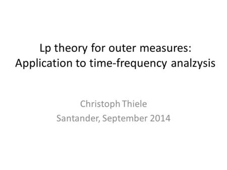 Lp theory for outer measures: Application to time-frequency analzysis Christoph Thiele Santander, September 2014.