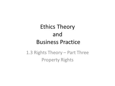 Ethics Theory and Business Practice 1.3 Rights Theory – Part Three Property Rights.