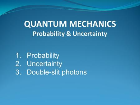 QUANTUM MECHANICS Probability & Uncertainty 1.Probability 2.Uncertainty 3.Double-slit photons.