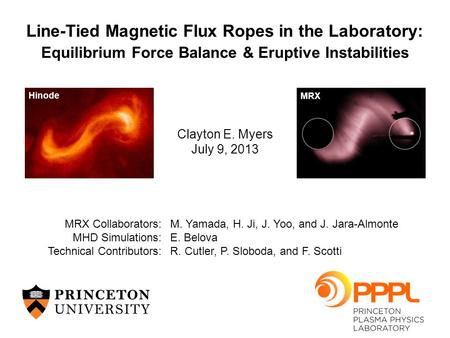 Clayton E. Myers July 9, 2013 Line-Tied Magnetic Flux Ropes in the Laboratory: Equilibrium Force Balance & Eruptive Instabilities MRX Collaborators:M.