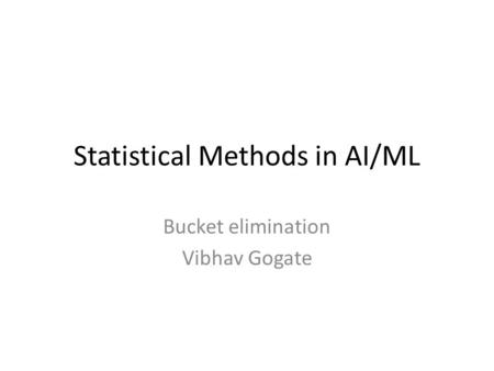 Statistical Methods in AI/ML Bucket elimination Vibhav Gogate.