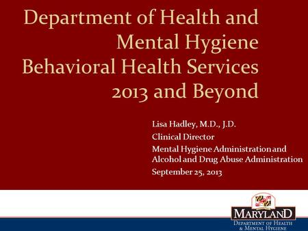 Department of Health and Mental Hygiene Behavioral Health Services 2013 and Beyond Lisa Hadley, M.D., J.D. ClinicalDirector Mental Hygiene Administration.