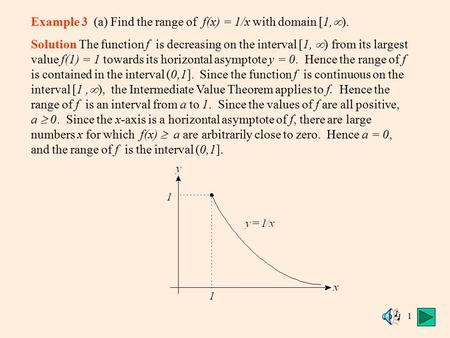 1 Example 3 (a) Find the range of f(x) = 1/x with domain [1,  ). Solution The function f is decreasing on the interval [1,  ) from its largest value.