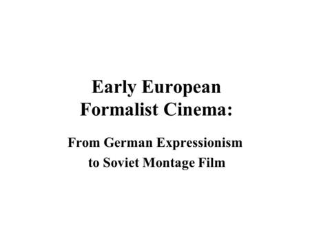 Early European Formalist Cinema: From German Expressionism to Soviet Montage Film.