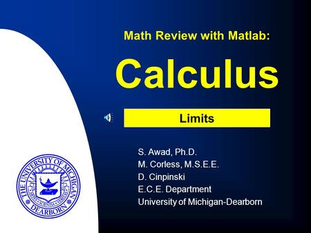 Calculus S. Awad, Ph.D. M. Corless, M.S.E.E. D. Cinpinski E.C.E. Department University of Michigan-Dearborn Math Review with Matlab: Limits.