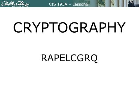 CIS 193A – Lesson6 CRYPTOGRAPHY RAPELCGRQ. CIS 193A – Lesson6 Focus Question Which cryptographic methods help computer users maintain confidentiality,