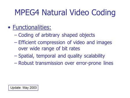 MPEG4 Natural Video Coding Functionalities: –Coding of arbitrary shaped objects –Efficient compression of video and images over wide range of bit rates.