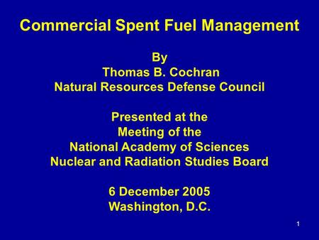 1 Commercial Spent Fuel Management By Thomas B. Cochran Natural Resources Defense Council Presented at the Meeting of the National Academy of Sciences.