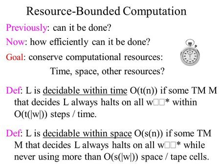 Resource-Bounded Computation Previously: can it be done? Now: how efficiently can it be done? Goal: conserve computational resources: Time, space, other.