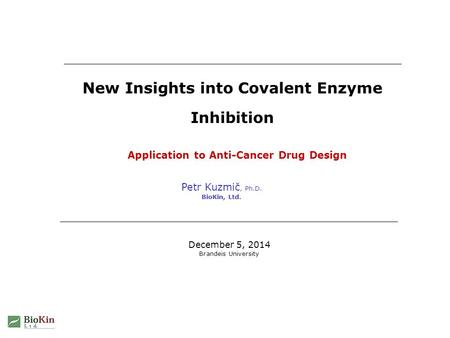 Petr Kuzmič, Ph.D. BioKin, Ltd. New Insights into Covalent Enzyme Inhibition December 5, 2014 Brandeis University Application to Anti-Cancer Drug Design.