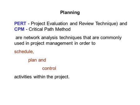 Planning PERT - Project Evaluation and Review Technique) and CPM - Critical Path Method are network analysis techniques that are commonly used in project.