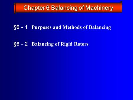 §6 - 1 Purposes and Methods of Balancing §6 - 2 Balancing of Rigid Rotors Chapter 6 Balancing of Machinery.