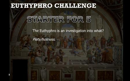 EUTHYPHRO CHALLENGE 1 The Euthyphro is an investigation into what? Piety/holiness.