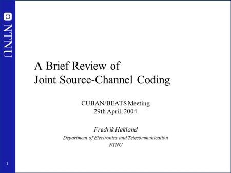 1 A Brief Review of Joint Source-Channel Coding CUBAN/BEATS Meeting 29th April, 2004 Fredrik Hekland Department of Electronics and Telecommunication NTNU.