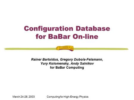 March 24-28, 2003Computing for High-Energy Physics Configuration Database for BaBar On-line Rainer Bartoldus, Gregory Dubois-Felsmann, Yury Kolomensky,