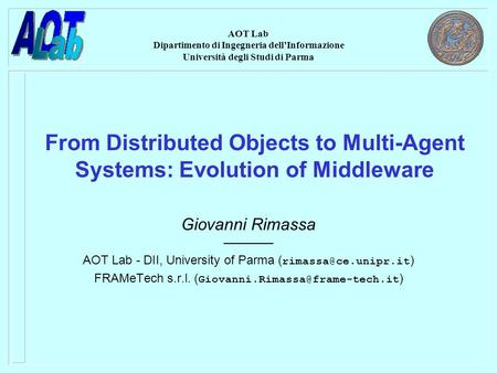 AOT Lab Dipartimento di Ingegneria dell'Informazione Università degli Studi di Parma From Distributed <strong>Objects</strong> to Multi-Agent Systems: Evolution <strong>of</strong> Middleware.