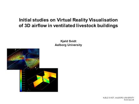 KJELD SVIDT, AALBORG UNIVERSITY It.civil.auc.dk Initial studies on Virtual Reality Visualisation of 3D airflow in ventilated livestock buildings Kjeld.